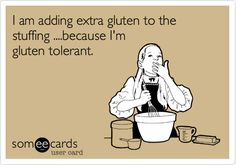 Dietitian Humor: I am adding extra gluten to the stuffing ....because I'm gluten tolerant.