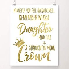 """Fall in love with this gold foil art print. """"Whenever you feel overwhelmed, remember whose daughter you are & straighten your crown"""". Perfect Christmas gift for teens or any woman who needs an occasional reminder of her inner strength and worth. Teenage Girl Room Decor, Teenage Girl Gifts, Daughters Of The King, To My Daughter, Daughter Quotes, Jobs Daughters, Crown Quotes, Christian Gifts For Women, Christian Signs"""