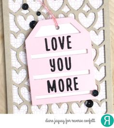 Card by Diane Jaquay for Reverse Confetti. Confetti Cuts: All Hearts Cover Panel, Love You More Tag Layer and  Topped Off Tag. Valentine's Card. Anniversary card.