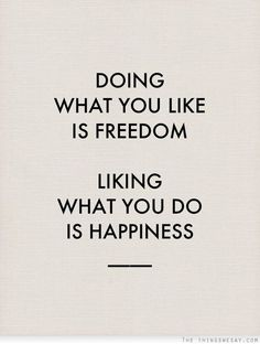 Doing what you like is freedom liking what you do is happiness