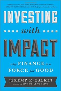 Investing with Impact: Why Finance Is a Force for Good: Jeremy Balkin: 9781629560588: Amazon.com: Books