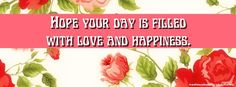 Hope your day is filled with love and Happiness