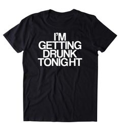 I'm Getting Drunk Tonight Shirt Funny Drinking Alcoholic Shots Beer Tumblr T-shirt