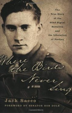 Where the Birds Never Sing: The True Story of the 92nd Signal Battalion and the Liberation of Dachau by Jack Sacco. $14.41. Publication: November 2, 2004. Author: Jack Sacco. Publisher: Harper Perennial; First Edition edition (November 2, 2004)