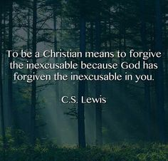 To be a Christian means to forgive the inexcusable because God has forgiven the inexcusable in you.   C.S. Lewis