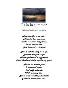Rain in summer      By Henry Wadsworth Longfellow      How beautiful is the rain!       After the dust and heat,     In the broad and fiery street,         In …