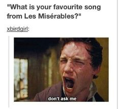 Don't ask me what my favorite song is cuz I don't even know. -- Musicals, Les Miserables, funny Tumblr post