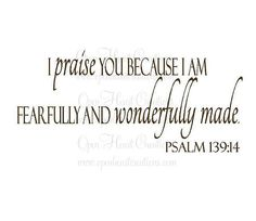 I praise you because I am fearfully and wonderfully made (your works are wonderful, I know that full well)Psalm 139:14