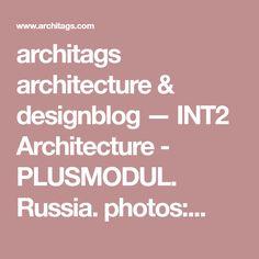architags architecture & designblog — INT2 Architecture - PLUSMODUL. Russia. photos:...