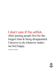 I don't care if I'm selfish. After putting people first for the longest time & being disappointed I deserve to do whatever makes me feel happy. Selfish Love Quotes, Im Happy Quotes, Me Time Quotes, Im Selfish, Real Talk Quotes, Mom Quotes, Reality Quotes, True Quotes, Words Quotes