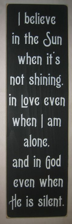 I believe   in the sun   when it's   not shining,   in love even   when I am   alone   and in God   even when   he is silent  by CottageSignShoppe