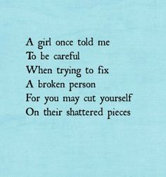 A girl once told me to be careful when trying to fix a broken person for you may cut yourself on their shattered pieces