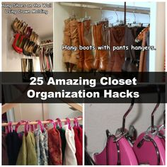 25 Amazing Closet Organization Hacks I hang my boots like the upper right photo.. Works fantastic