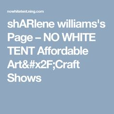 shARlene williams's Page – NO WHITE TENT Affordable Art/Craft Shows