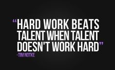 """Hard work beats talent when talent doesn't work hard""."