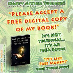 Happy Giving Tuesday! Please accept a FREE copy of my book!  Five Golden Keys to Sharpen Your Website http://www.gilbertstudios.com/freebook   Most business owners aren't using their website to its fullest potential!  This 70-pg book is jam-packed with over 60 ideas to improve your website and ultimately your profits.  #GivingTuesday #smallbusiness #businesstips #business101 #startups #startuptips #workfromhomedad #smallbusinessmarketing #sales #success #customerservice #profit #entrepreneur