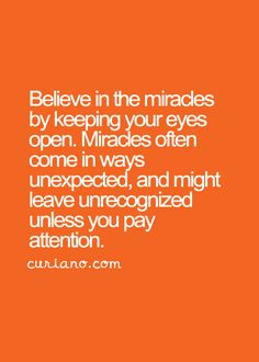 Believe in miracles by keeping your eyes open.  Miracles often come in ways unexpected, and might leave unrecognized unless you pay attention.