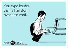 Office humor...loud ass typer