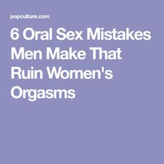 6 Oral Sex Mistakes Men Make That Ruin Women's Orgasms
