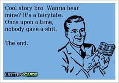 """""""Cool story bro. Wanna hear mine? It's a fairytale. Once upon a time, nobody gave a shit. The end."""""""