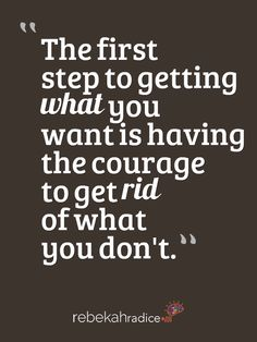 The first step to getting what you want is having the courage to get rid of what you don't…