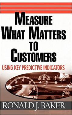 Measure What Matters to Customers: Using Key Predictive Indicators (KPIs): Ronald J. Baker: 9780471752943: Amazon.com: Books