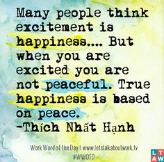 Many people think excitement is happiness.... But when you are excited you are not peaceful. True happiness is based on peace. ― Thích Nhất Hạnh