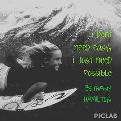 """Bethany Hamilton #quote  """"I don't need easy, I just need possible""""."""