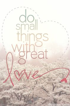 "One of my favorite quotes: ""Do small things with GREAT LOVE - Mother Teresa Great Quotes, Quotes To Live By, Me Quotes, Inspirational Quotes, Advice Quotes, Qoutes, Motivational, Ah O Amor, No Ordinary Girl"