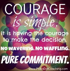 courage is simple. http://www.polkadotcoaching.com/2012/07/03/pure-commitment/#