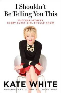 I Shouldn't Be Telling You This: Success Secrets Every Gutsy Girl Should Know by Kate White