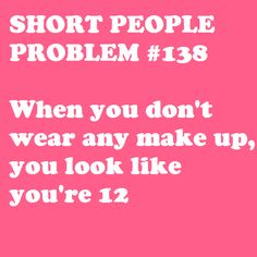 Short people problem: when you don't wear any make up and you look like you're SO TRUE. Short People Problems, Short Girl Problems, Look At You, Just For You, Me Quotes, Funny Quotes, People Quotes, Short Person, Thing 1