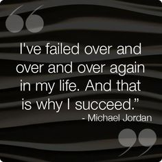 """I've failed over and over and over again in my life. And that is why I succeed! ~Michael Jordon"
