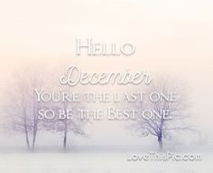 You're the last one december december quotes hello december happy december welcome december hello december quotes december quote welcome december quotes first day of december quotes