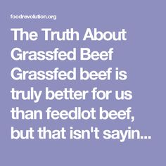 The Truth About Grassfed Beef  Grassfed beef is truly better for us than feedlot beef, but that isn't saying much. Industrial ag. is like a slow moving disaster film. We all know what's coming, but we may lose interest before it washes over us. The only real solution is to consume less beef. Stop subsidizing industrial agriculture and switch those subsidies to small family farms that are using regenerative farming and ranching techniques.