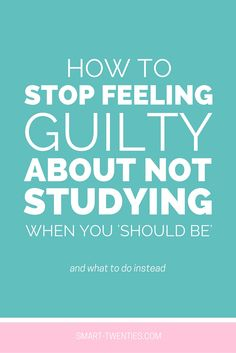 How To Stop Feeling Guilty About Not Studying When You 'Should Be'