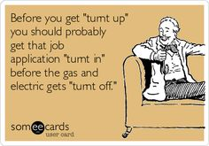 """Before you get """"turnt up"""" you should probably get that job application """"turnt in"""" before the gas and electric gets """"turnt off."""""""
