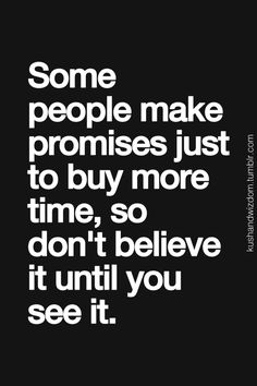 some people make promises to buy more time .... don't believe it until you see it quote