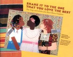 Shake it to the One that You Love the Best (Play Songs and Lullabies from Black Musical Traditions) Music and Lyrics by Various Artists Collected and Adapted by Cheryl Warren Mattox Illustrations from the Works of Varnette P. Honeywood and Brenda Joysmith