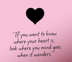 """If you want to know where your heart is, look where your mind goes when it wanders.""  So true ♥"