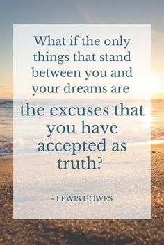 What if the only things that stand between you and your dreams are the excuses that you have accepted as truth? - @LewisHowes