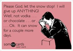 Please God, let the snow stop! I will give up ANYTHING! Well, not vodka . . . or chocolate . . . or . . . . Ok. It can snow for a couple more days.