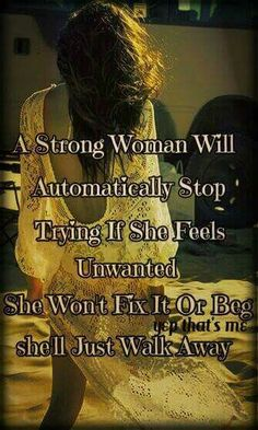 A Strong Woman ~ A Strong Woman Will Automatically Stop Trying If She Feels Unwanted. She Won't Fix It Or Beg. She'll Just Walk Away .
