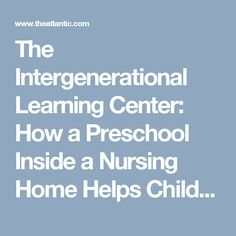 The Intergenerational Learning Center: How a Preschool Inside a Nursing Home Helps Children and the Elderly - The Atlantic