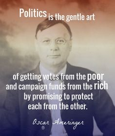 Politics is the gentle art of getting votes from the poor and campaign funds from the rich by promising to protect each from the other.