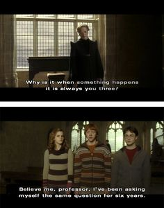 "Professor McGonagall: ""Why is it when something happens it is always you three?"" Ron: ""Believe me, professor, I've been asking myself the same question for six years."""