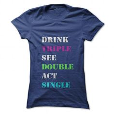 DRINK TRIPLE, SEE DOUBLE, ACT SINGLE T-Shirts, Hoodies, Sweatshirts, Tee Shirts (19$ ==► Shopping Now!)
