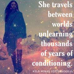 She travels between worlds unlearning thousands of years of conditioning.. WILD WOMAN SISTERHOODॐ #WildWomanSisterhood #she #wildwoman #wildwomanmedicine #EmbodyYourWildNature