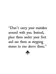 Wisdom Quotes : QUOTATION – Image : As the quote says – Description Don't carry your mistakes around with you. Instead, place them under your feet and use them as stepping stones to rise above them. Words Quotes, Me Quotes, Motivational Quotes, Inspirational Quotes, Sayings, Wisdom Quotes, Daily Quotes, The Words, Cool Words