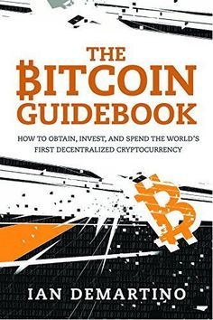 Buy The Bitcoin Guidebook: How to Obtain, Invest, and Spend the World's First Decentralized Cryptocurrency by Ian DeMartino and Read this Book on Kobo's Free Apps. Discover Kobo's Vast Collection of Ebooks and Audiobooks Today - Over 4 Million Titles!